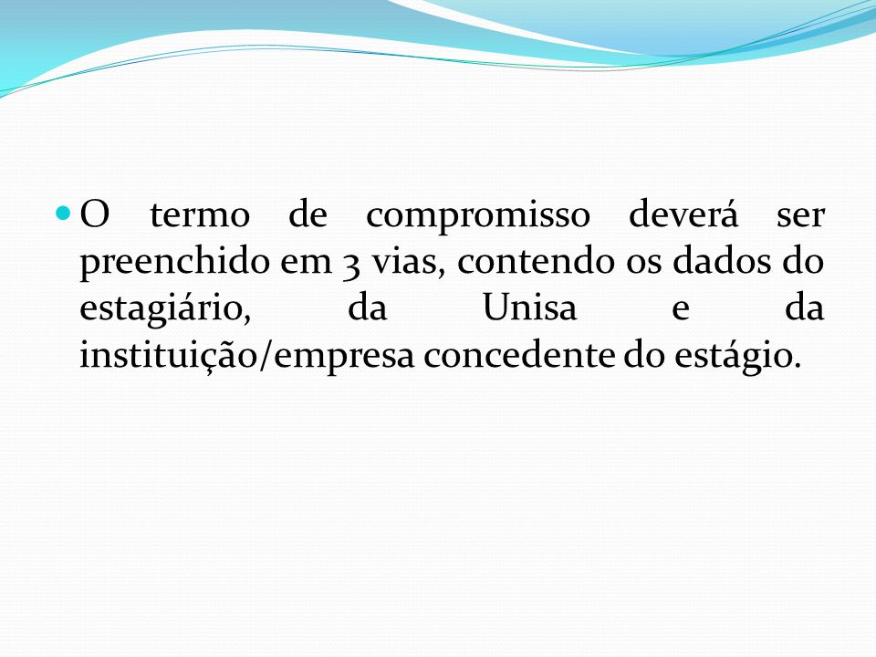  O termo de compromisso deverá ser preenchido em 3 vias, contendo os dados do estagiário, da Unisa e da instituição/empresa concedente do estágio.
