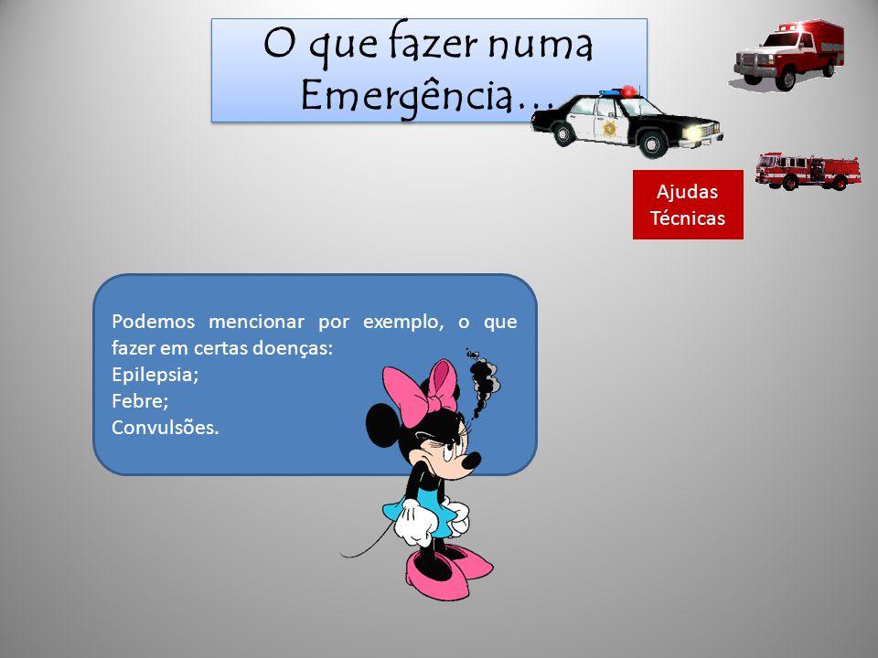 O que fazer numa Emergência… Ajudas Técnicas Podemos mencionar por exemplo, o que fazer em certas doenças: Epilepsia; Febre; Convulsões.