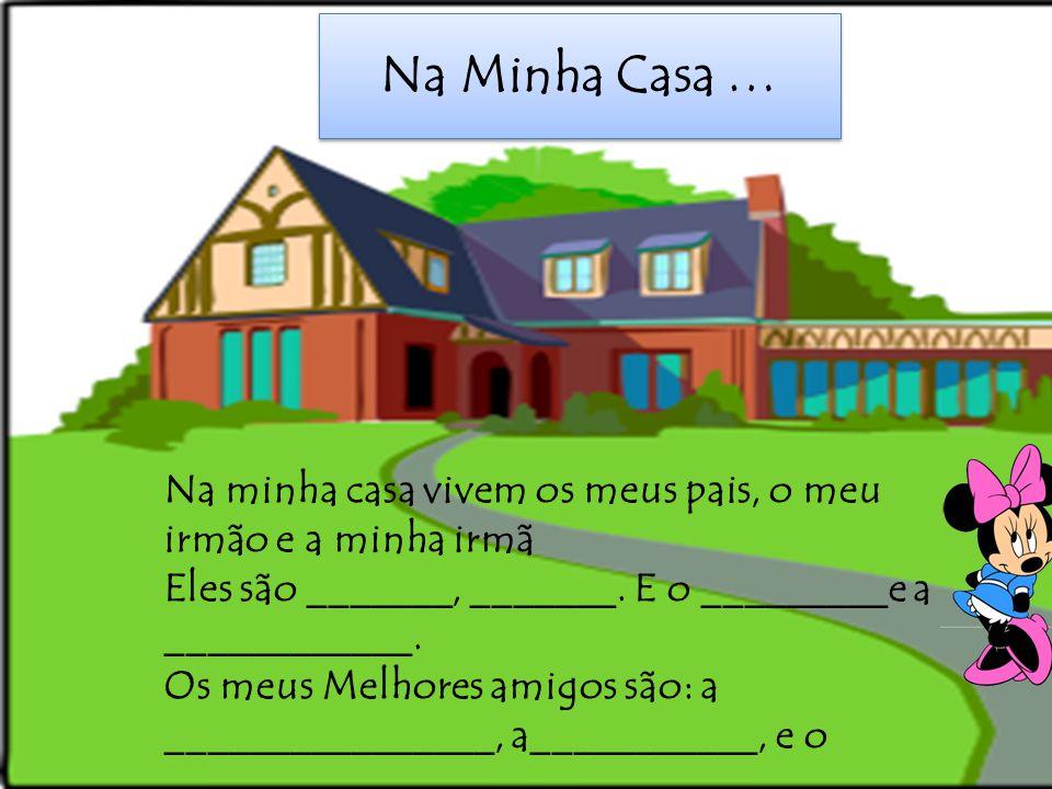 Na Minha Casa … Na minha casa vivem os meus pais, o meu irmão e a minha irmã Eles são _______, _______. E o _________e a ____________. Os meus Melhore