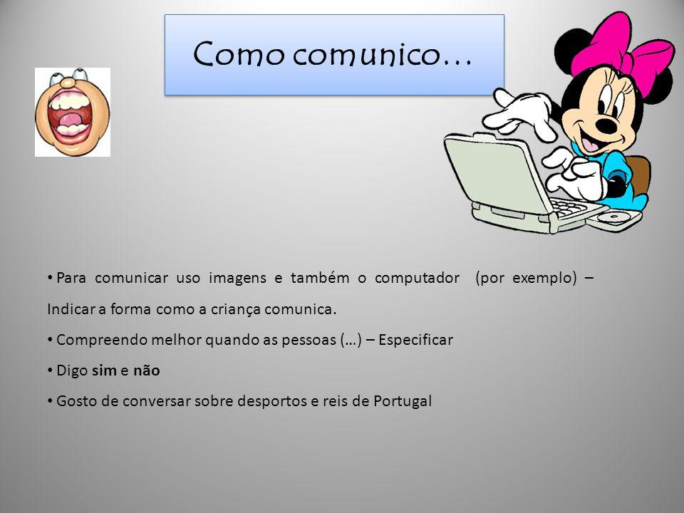 Como comunico… • Para comunicar uso imagens e também o computador (por exemplo) – Indicar a forma como a criança comunica. • Compreendo melhor quando