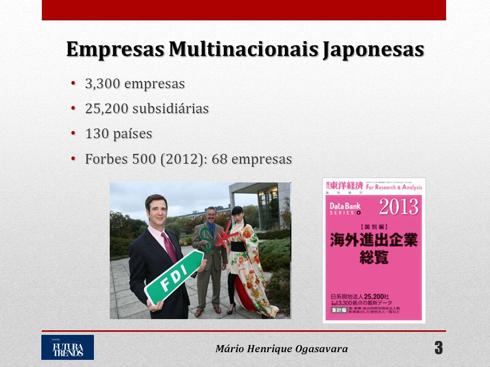 • 3,300 empresas • 25,200 subsidiárias • 130 países • Forbes 500 (2012): 68 empresas Empresas Multinacionais Japonesas 3 Mário Henrique Ogasavara