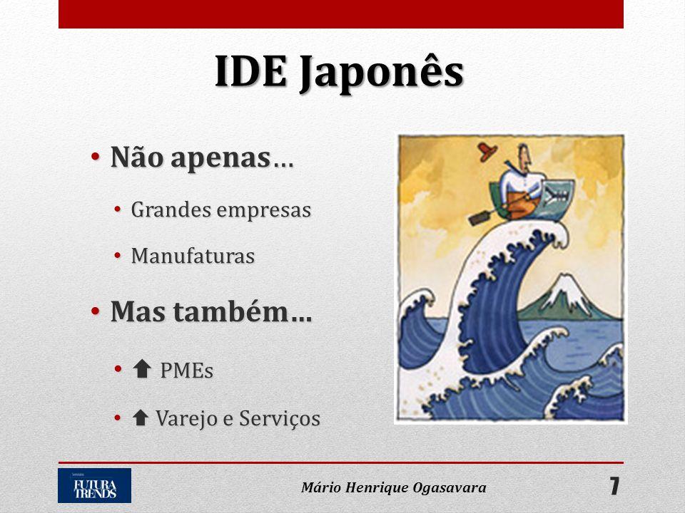 • Não apenas… • Grandes empresas • Manufaturas • Mas também… •  PMEs •  Varejo e Serviços IDE Japonês 7 Mário Henrique Ogasavara