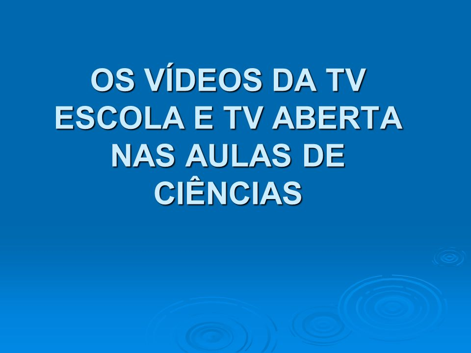 OS VÍDEOS DA TV ESCOLA E TV ABERTA NAS AULAS DE CIÊNCIAS