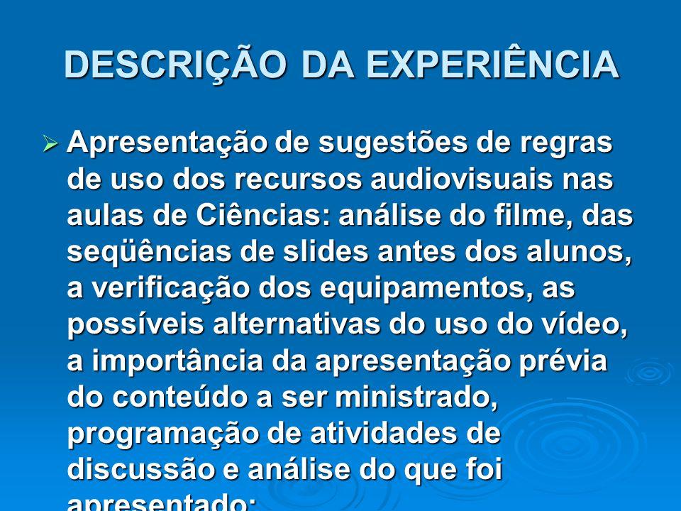 DESCRIÇÃO DA EXPERIÊNCIA  Apresentação de sugestões de regras de uso dos recursos audiovisuais nas aulas de Ciências: análise do filme, das seqüência