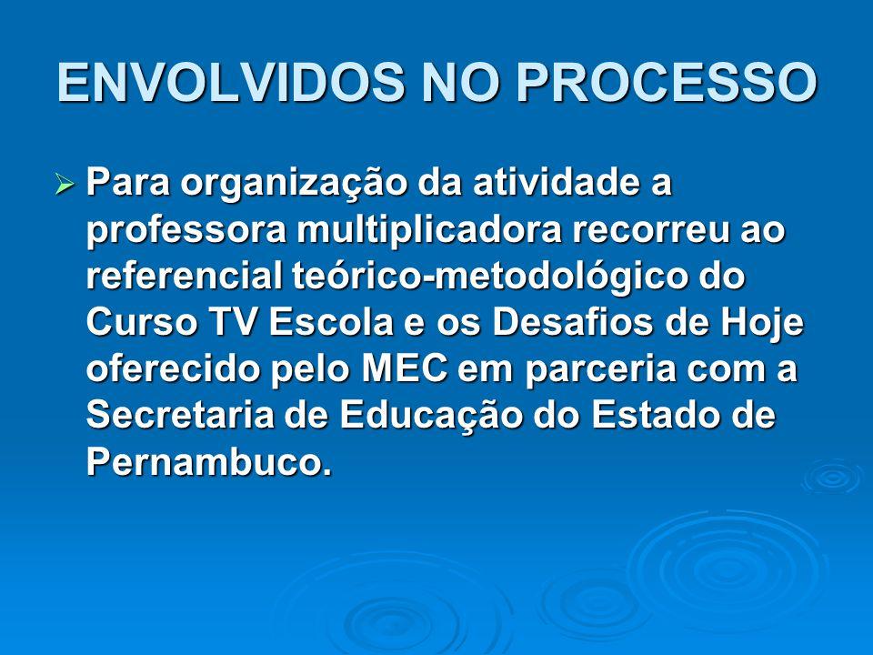 ENVOLVIDOS NO PROCESSO  Para organização da atividade a professora multiplicadora recorreu ao referencial teórico-metodológico do Curso TV Escola e o