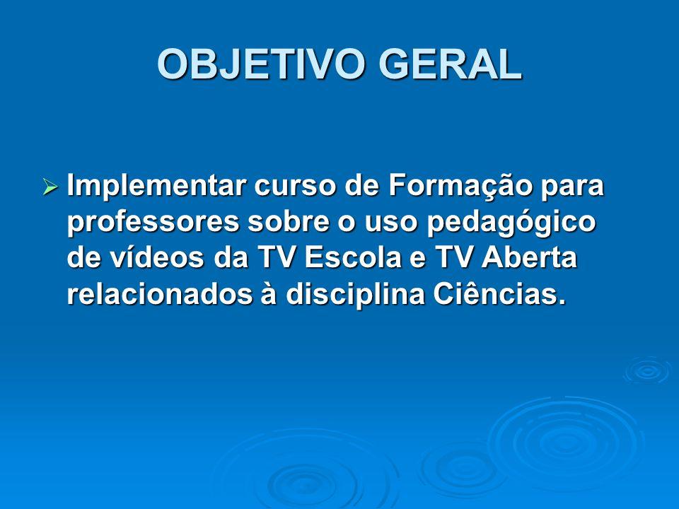 OBJETIVO GERAL  Implementar curso de Formação para professores sobre o uso pedagógico de vídeos da TV Escola e TV Aberta relacionados à disciplina Ci
