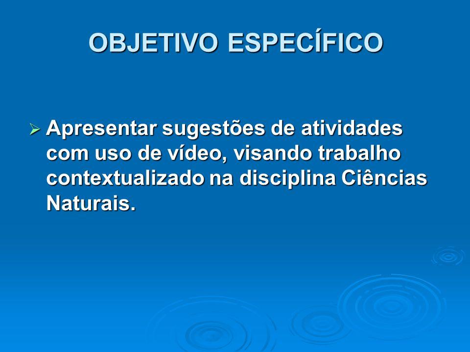 OBJETIVO ESPECÍFICO  Apresentar sugestões de atividades com uso de vídeo, visando trabalho contextualizado na disciplina Ciências Naturais.