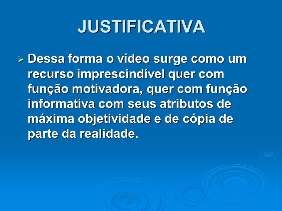 JUSTIFICATIVA  Dessa forma o vídeo surge como um recurso imprescindível quer com função motivadora, quer com função informativa com seus atributos de