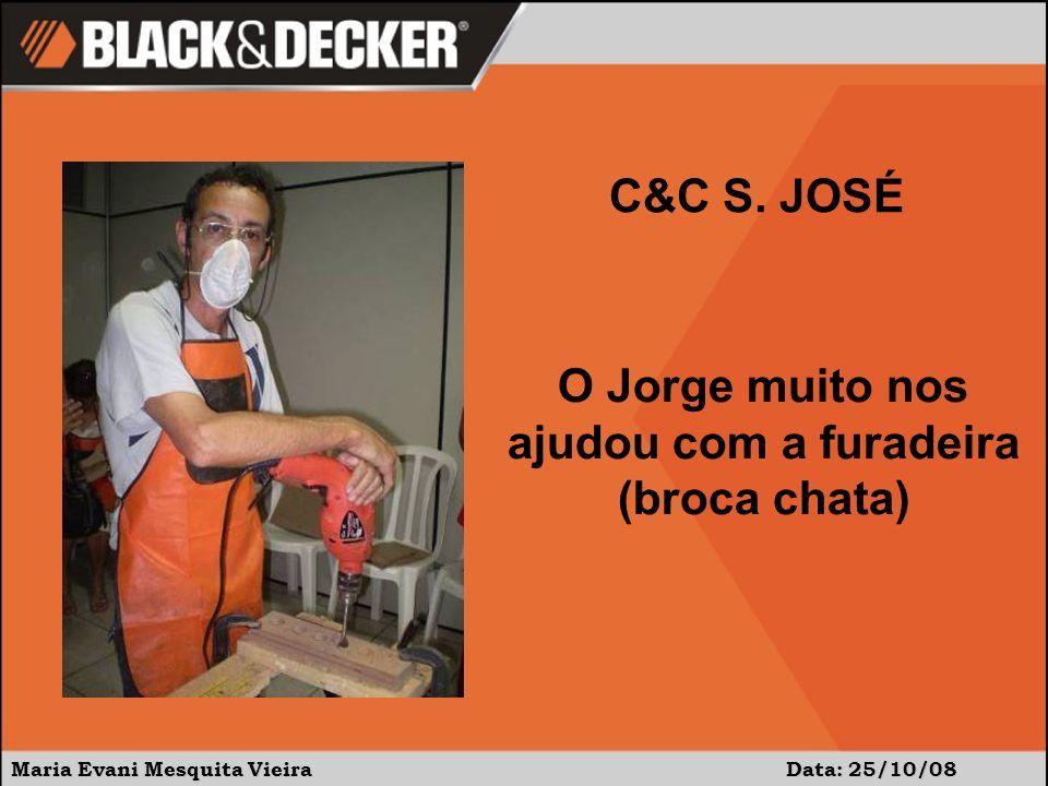 Maria Evani Mesquita Vieira Data: 25/10/08 O Jorge muito nos ajudou com a furadeira (broca chata) C&C S. JOSÉ