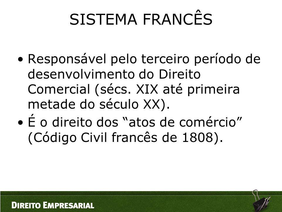 SISTEMA FRANCÊS •Responsável pelo terceiro período de desenvolvimento do Direito Comercial (sécs. XIX até primeira metade do século XX). •É o direito