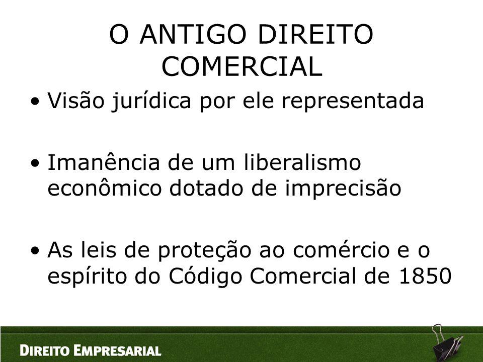 O ANTIGO DIREITO COMERCIAL •Visão jurídica por ele representada •Imanência de um liberalismo econômico dotado de imprecisão •As leis de proteção ao co