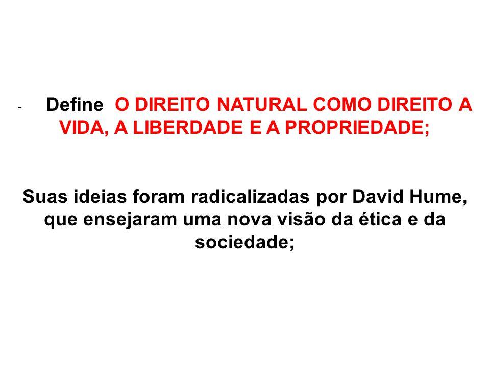 - Define O DIREITO NATURAL COMO DIREITO A VIDA, A LIBERDADE E A PROPRIEDADE; Suas ideias foram radicalizadas por David Hume, que ensejaram uma nova vi