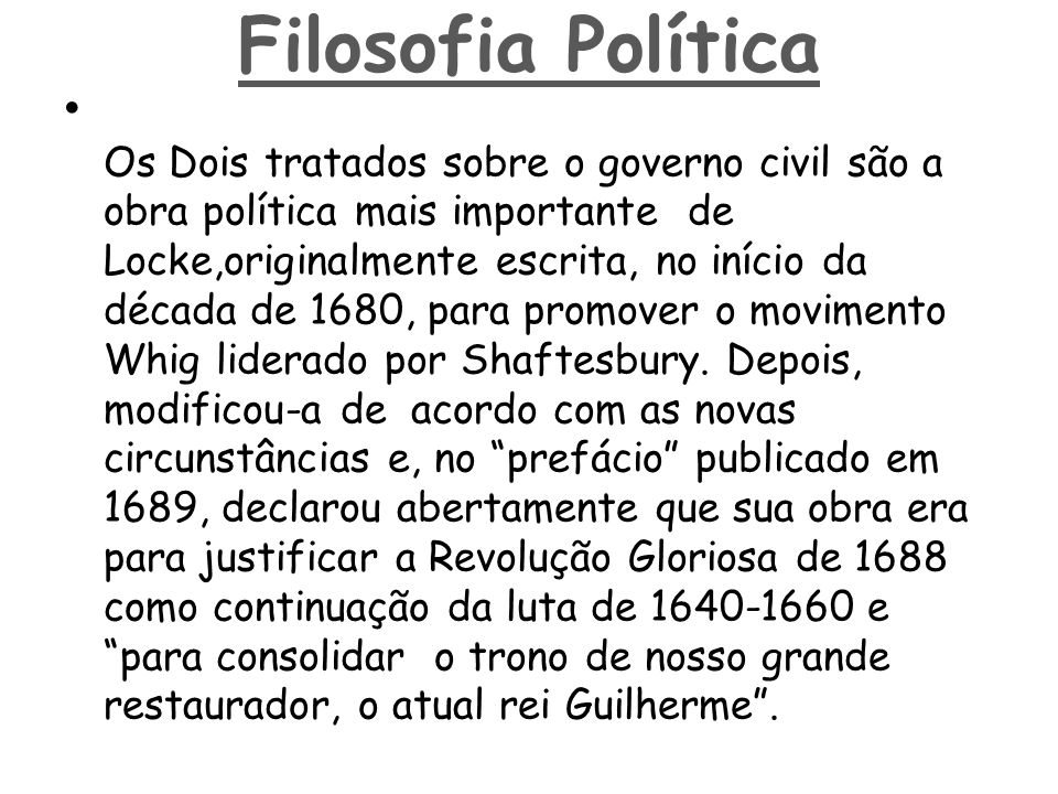 • Os Dois tratados sobre o governo civil são a obra política mais importante de Locke,originalmente escrita, no início da década de 1680, para promove