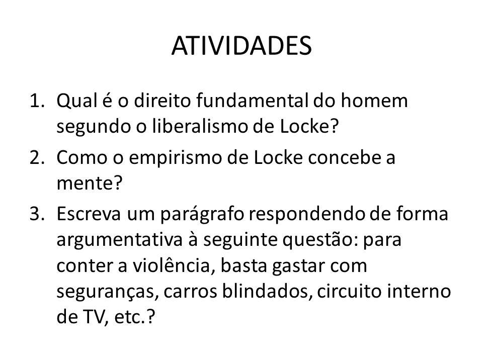 ATIVIDADES 1.Qual é o direito fundamental do homem segundo o liberalismo de Locke? 2.Como o empirismo de Locke concebe a mente? 3.Escreva um parágrafo