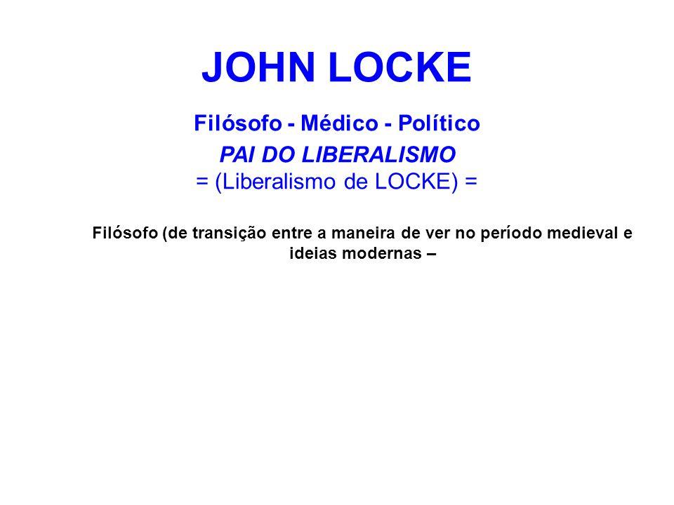 JOHN LOCKE Filósofo - Médico - Político PAI DO LIBERALISMO = (Liberalismo de LOCKE) = Filósofo (de transição entre a maneira de ver no período medieva