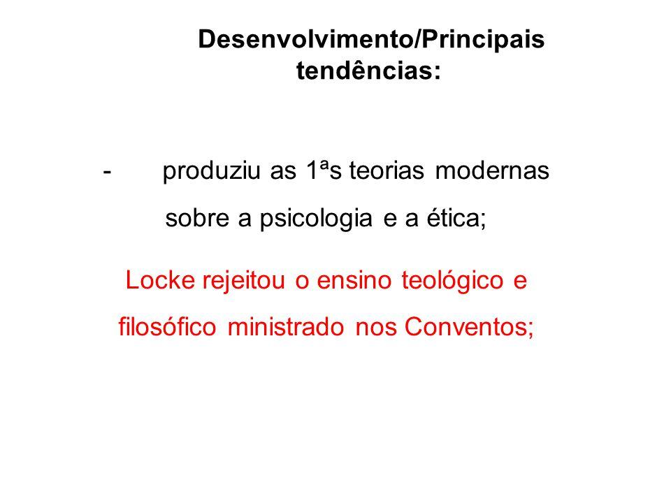 Desenvolvimento/Principais tendências: - produziu as 1ªs teorias modernas sobre a psicologia e a ética; Locke rejeitou o ensino teológico e filosófico
