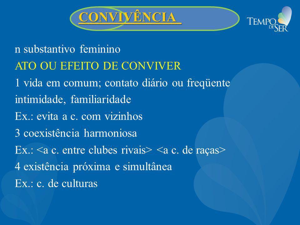 CONVIVÊNCIA CONVIVÊNCIA n substantivo feminino ATO OU EFEITO DE CONVIVER 1 vida em comum; contato diário ou freqüente intimidade, familiaridade Ex.: e