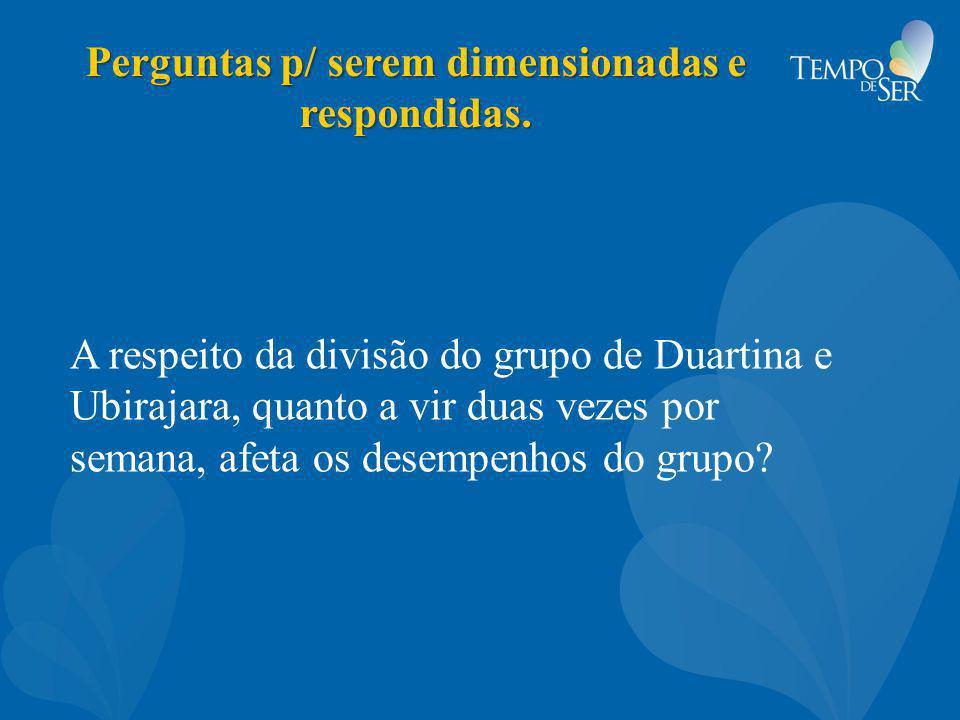 Perguntas p/ serem dimensionadas e respondidas. A respeito da divisão do grupo de Duartina e Ubirajara, quanto a vir duas vezes por semana, afeta os d