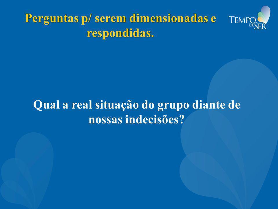 Perguntas p/ serem dimensionadas e respondidas. Qual a real situação do grupo diante de nossas indecisões?