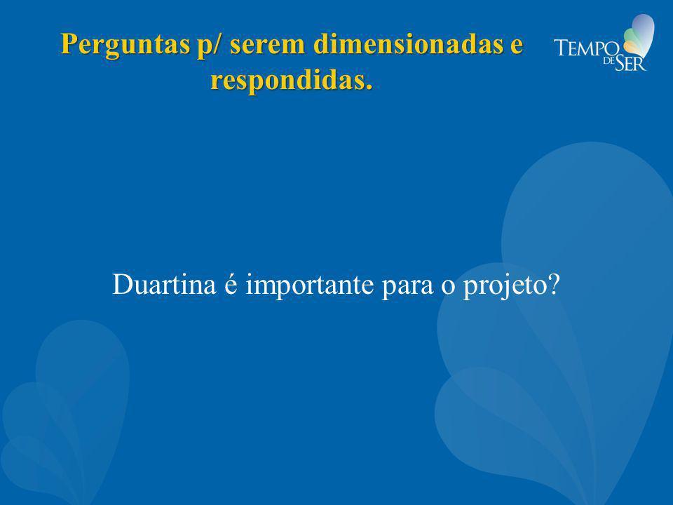 Perguntas p/ serem dimensionadas e respondidas. Duartina é importante para o projeto?