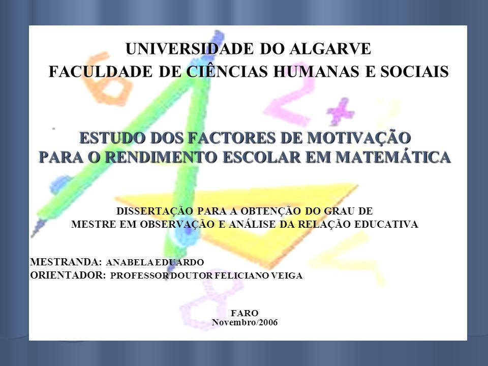 UNIVERSIDADE DO ALGARVE FACULDADE DE CIÊNCIAS HUMANAS E SOCIAIS ESTUDO DOS FACTORES DE MOTIVAÇÃO PARA O RENDIMENTO ESCOLAR EM MATEMÁTICA DISSERTAÇÃO PARA A OBTENÇÃO DO GRAU DE MESTRE EM OBSERVAÇÃO E ANÁLISE DA RELAÇÃO EDUCATIVA MESTRANDA: ANABELA EDUARDO ORIENTADOR: PROFESSOR DOUTOR FELICIANO VEIGAFARONovembro/2006