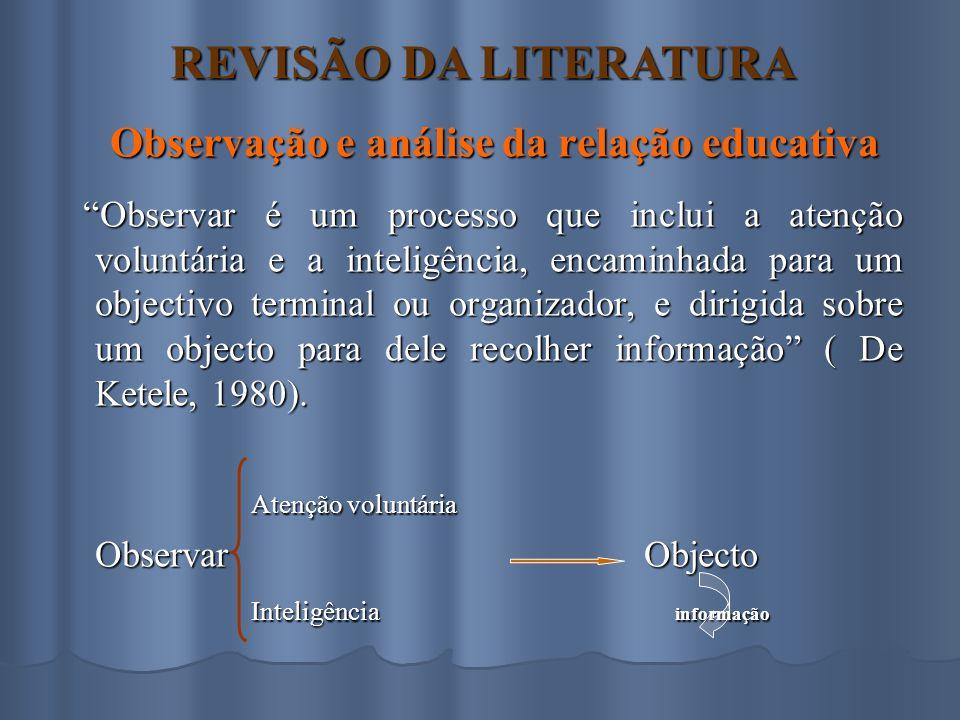 Observação e análise da relação educativa Observar é um processo que inclui a atenção voluntária e a inteligência, encaminhada para um objectivo terminal ou organizador, e dirigida sobre um objecto para dele recolher informação ( De Ketele, 1980).