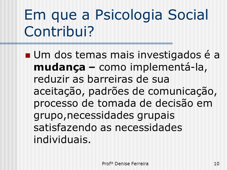 Profª Denise Ferreira10 Em que a Psicologia Social Contribui? mudança –  Um dos temas mais investigados é a mudança – como implementá-la, reduzir as