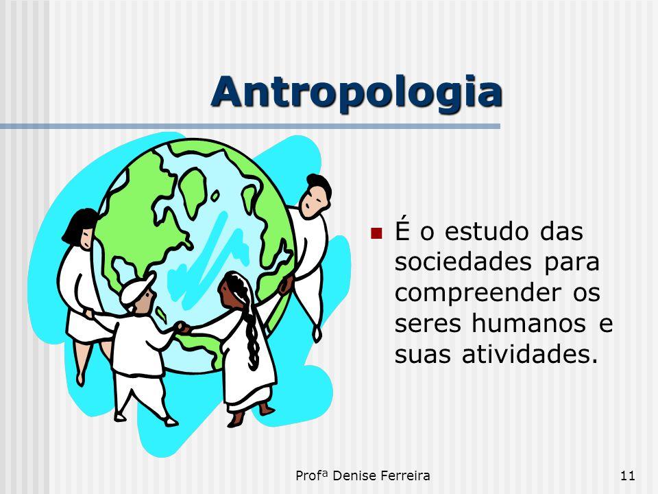 Profª Denise Ferreira11 Antropologia  É o estudo das sociedades para compreender os seres humanos e suas atividades.