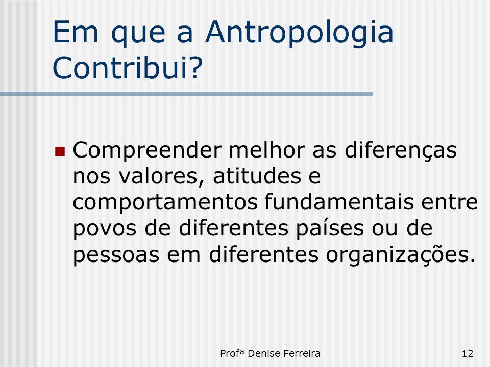 Profª Denise Ferreira12 Em que a Antropologia Contribui?  Compreender melhor as diferenças nos valores, atitudes e comportamentos fundamentais entre