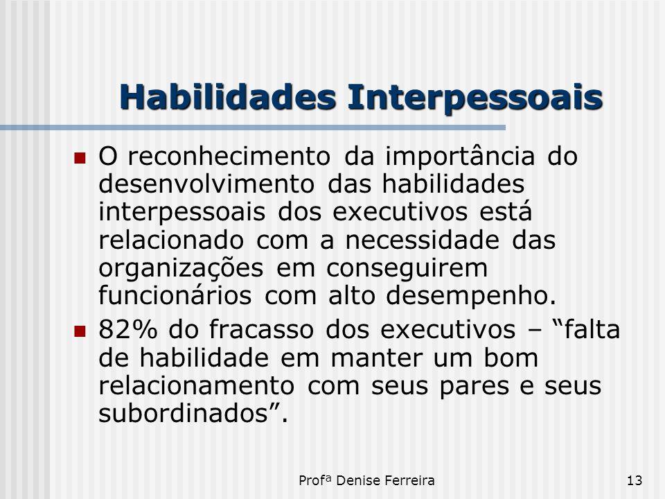 Profª Denise Ferreira13 Habilidades Interpessoais  O reconhecimento da importância do desenvolvimento das habilidades interpessoais dos executivos es