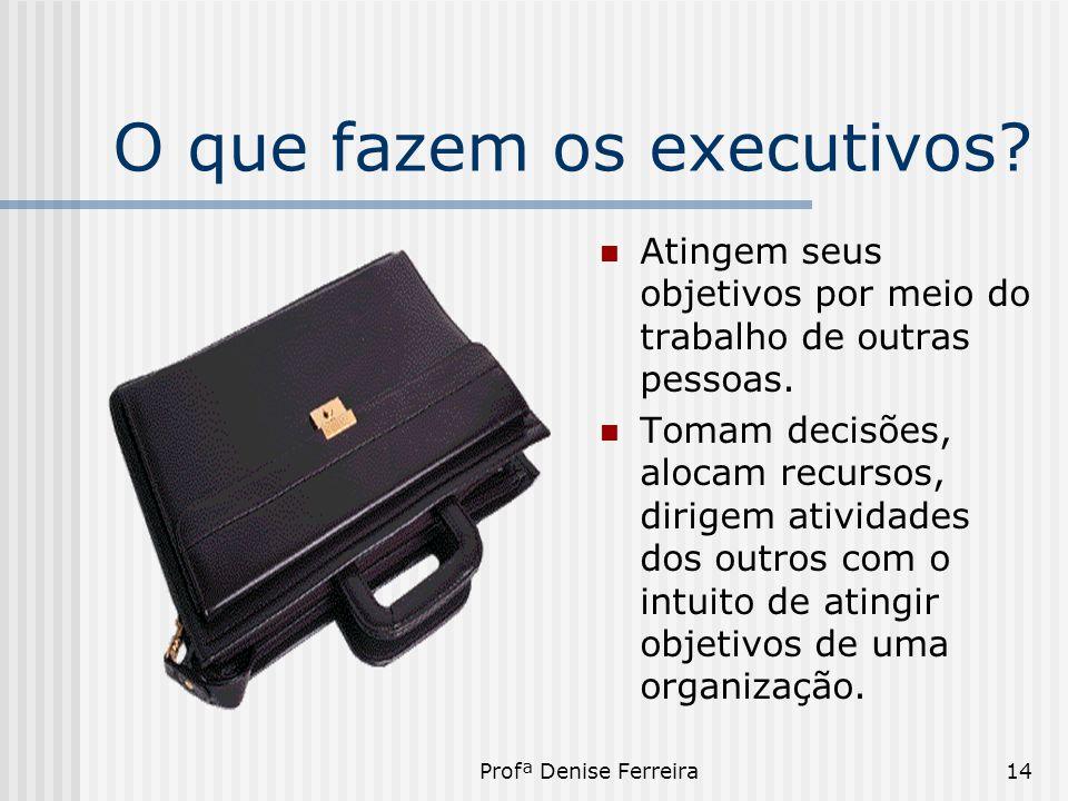 Profª Denise Ferreira14 O que fazem os executivos?  Atingem seus objetivos por meio do trabalho de outras pessoas.  Tomam decisões, alocam recursos,