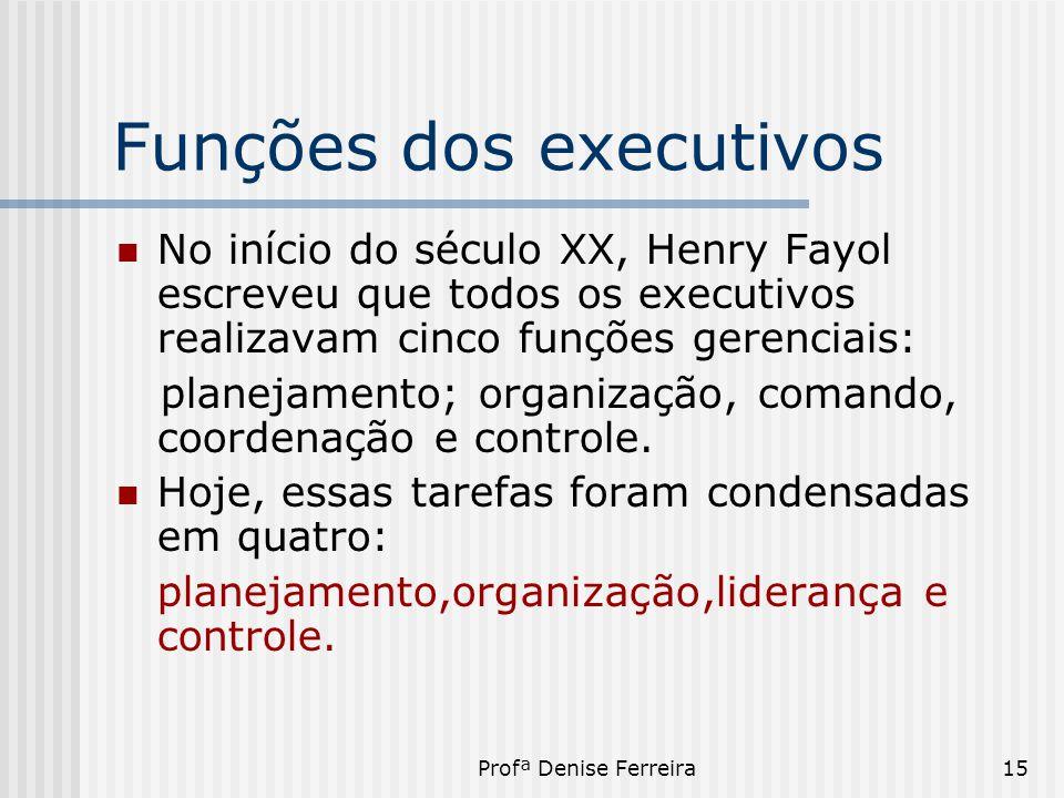 Profª Denise Ferreira15 Funções dos executivos  No início do século XX, Henry Fayol escreveu que todos os executivos realizavam cinco funções gerenci
