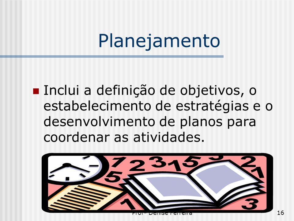 Profª Denise Ferreira16 Planejamento  Inclui a definição de objetivos, o estabelecimento de estratégias e o desenvolvimento de planos para coordenar