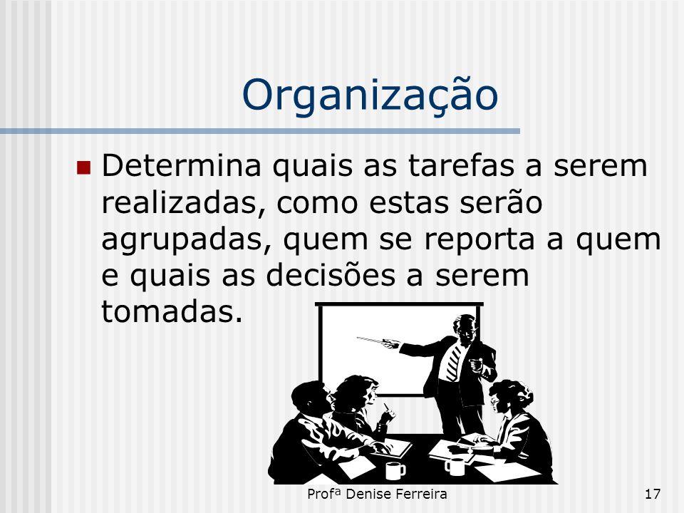 Profª Denise Ferreira17 Organização  Determina quais as tarefas a serem realizadas, como estas serão agrupadas, quem se reporta a quem e quais as dec