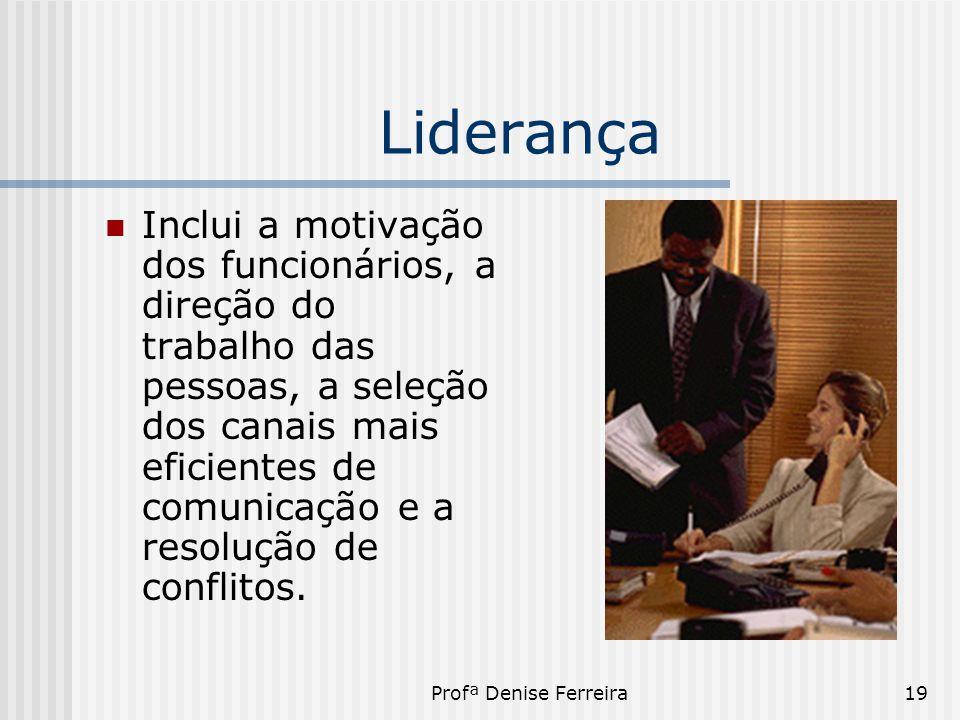Profª Denise Ferreira19 Liderança  Inclui a motivação dos funcionários, a direção do trabalho das pessoas, a seleção dos canais mais eficientes de co