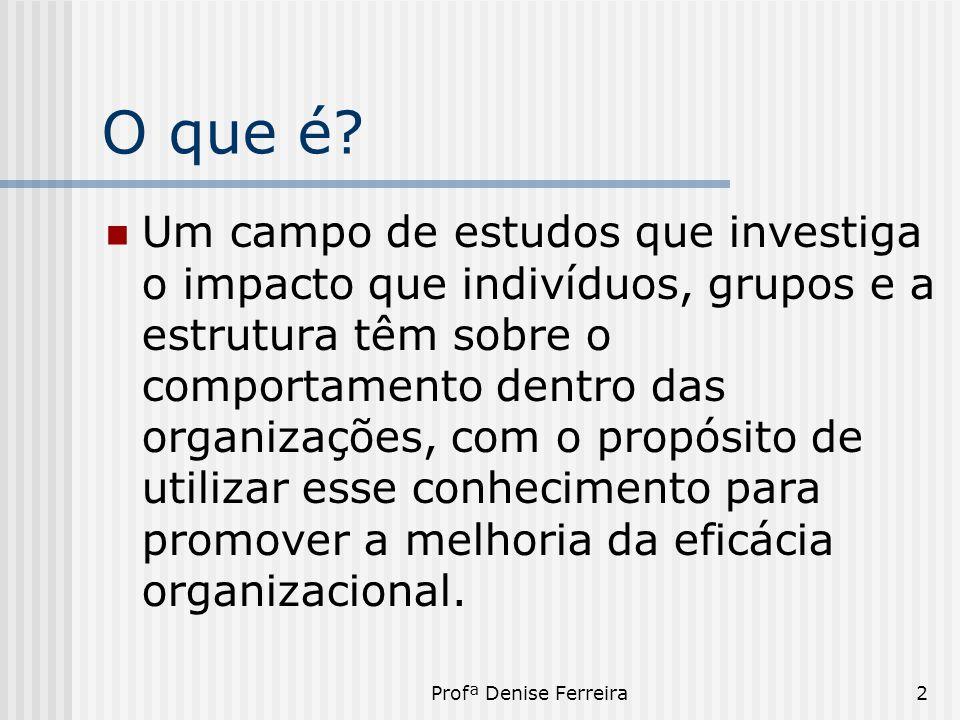 Profª Denise Ferreira2 O que é?  Um campo de estudos que investiga o impacto que indivíduos, grupos e a estrutura têm sobre o comportamento dentro da