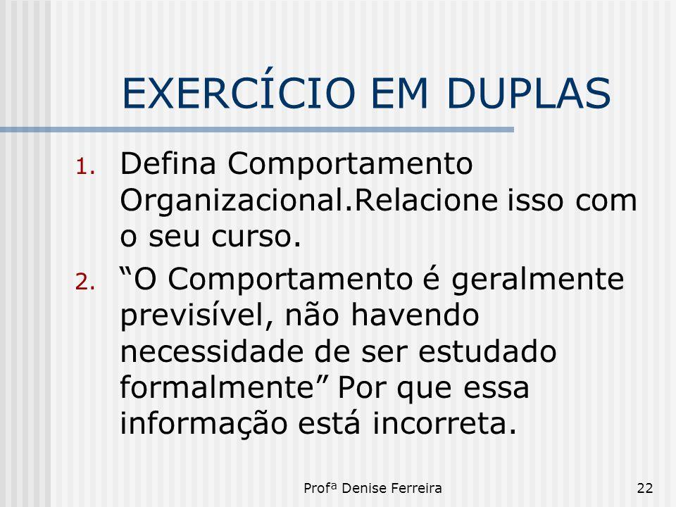 """Profª Denise Ferreira22 EXERCÍCIO EM DUPLAS 1. Defina Comportamento Organizacional.Relacione isso com o seu curso. 2. """"O Comportamento é geralmente pr"""