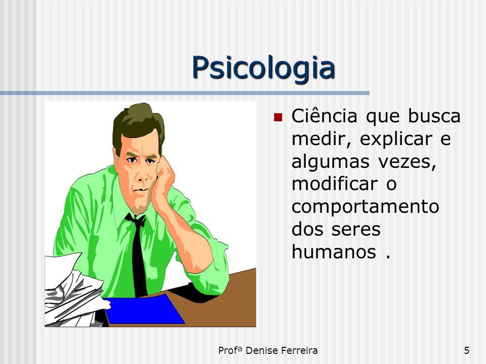 Profª Denise Ferreira5 Psicologia  Ciência que busca medir, explicar e algumas vezes, modificar o comportamento dos seres humanos.