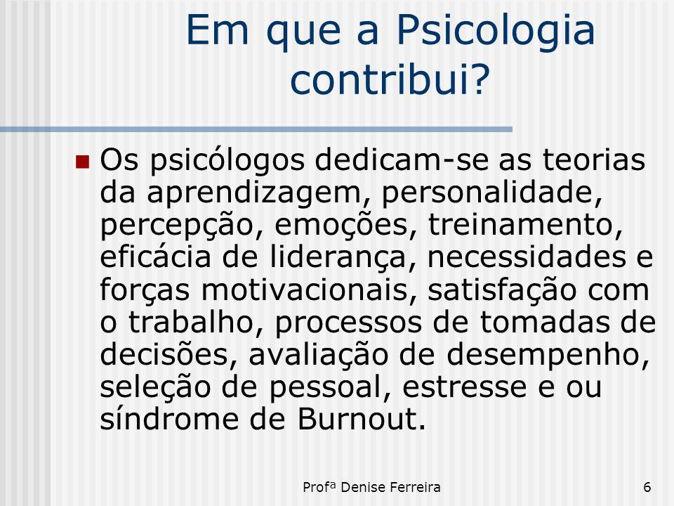 Profª Denise Ferreira6 Em que a Psicologia contribui?  Os psicólogos dedicam-se as teorias da aprendizagem, personalidade, percepção, emoções, treina