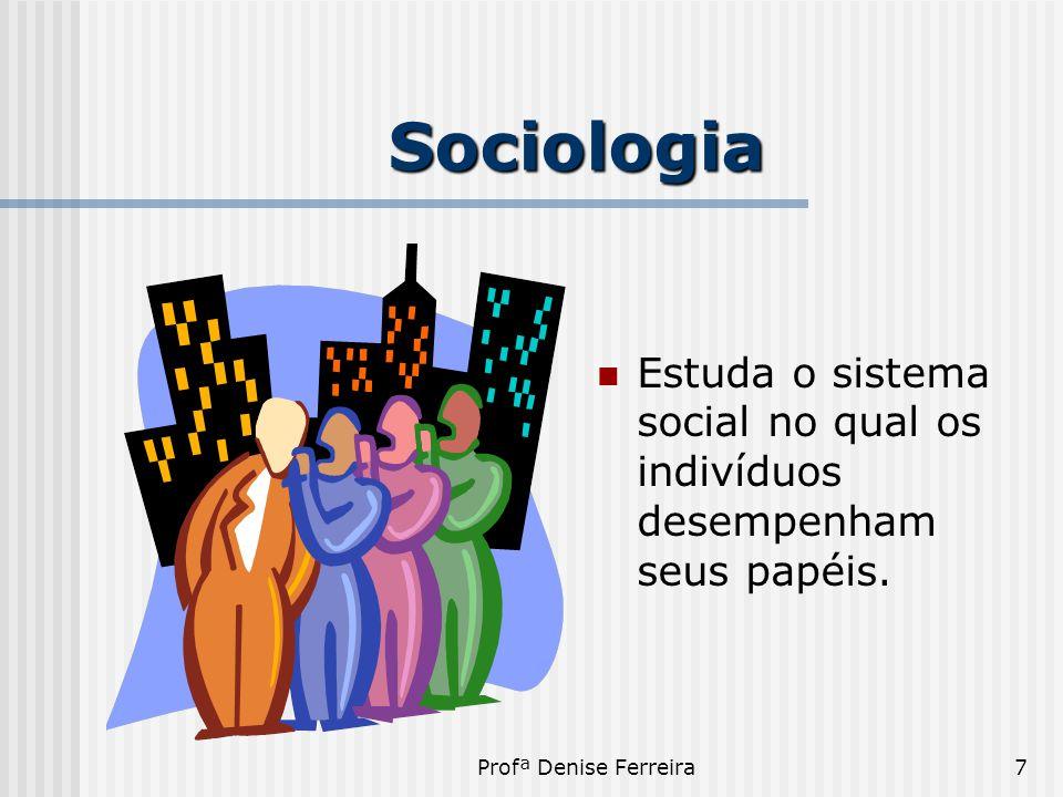 Profª Denise Ferreira7 Sociologia  Estuda o sistema social no qual os indivíduos desempenham seus papéis.