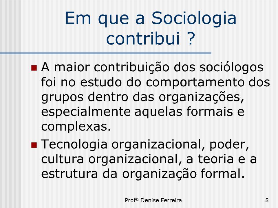 Profª Denise Ferreira8 Em que a Sociologia contribui ?  A maior contribuição dos sociólogos foi no estudo do comportamento dos grupos dentro das orga