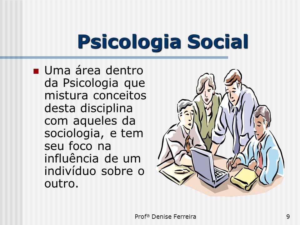 Profª Denise Ferreira9 Psicologia Social  Uma área dentro da Psicologia que mistura conceitos desta disciplina com aqueles da sociologia, e tem seu f