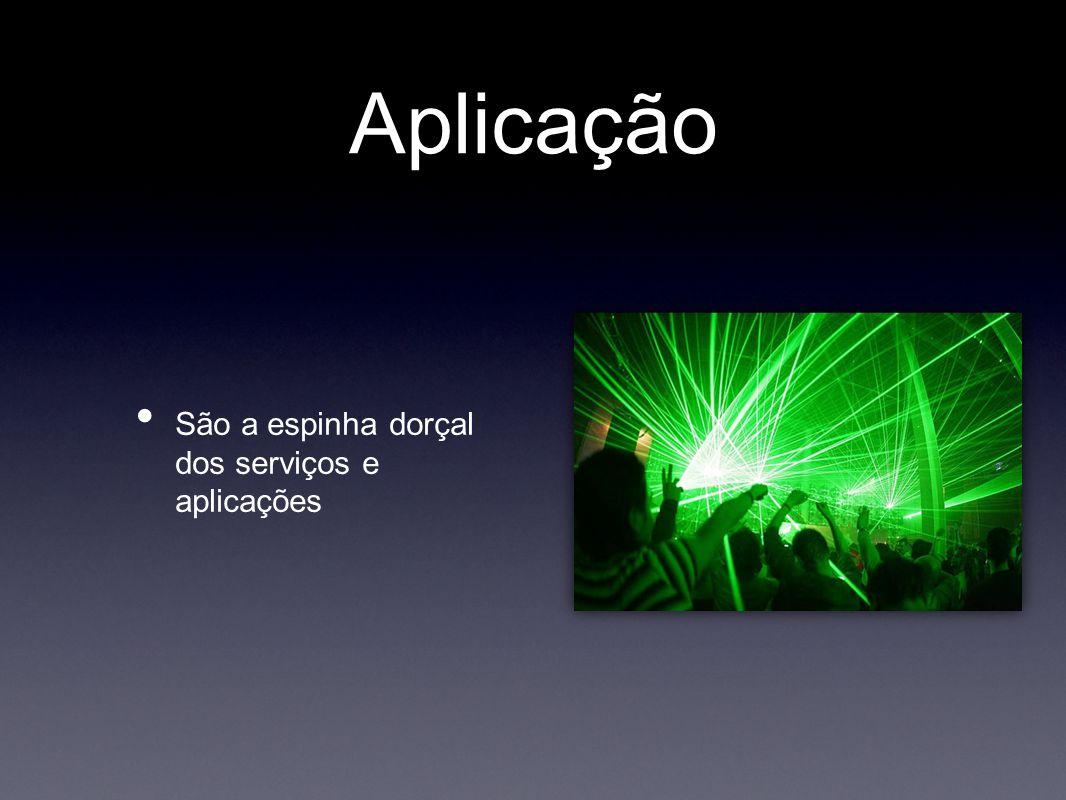 Aplicação • São a espinha dorçal dos serviços e aplicações