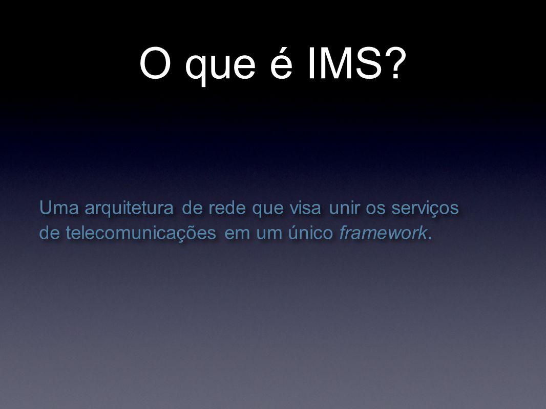 O que é IMS? Uma arquitetura de rede que visa unir os serviços de telecomunicações em um único framework.