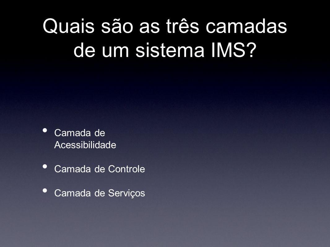 Quais são as três camadas de um sistema IMS? • Camada de Acessibilidade • Camada de Controle • Camada de Serviços