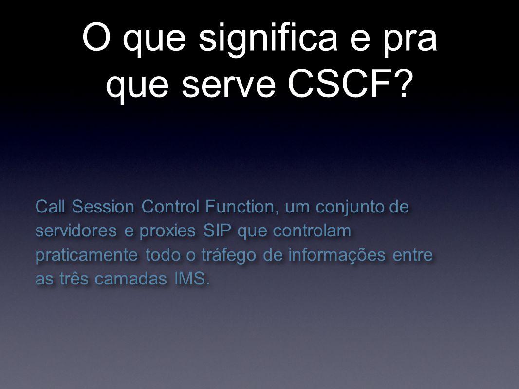 O que significa e pra que serve CSCF? Call Session Control Function, um conjunto de servidores e proxies SIP que controlam praticamente todo o tráfego
