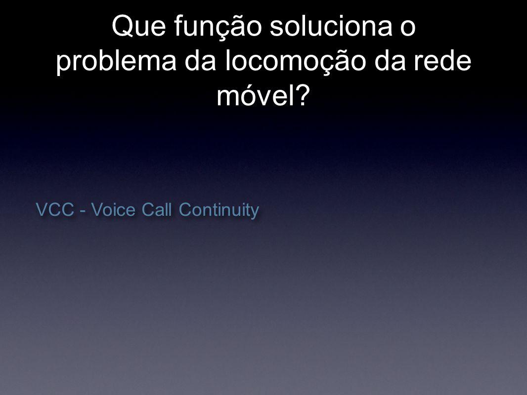 Que função soluciona o problema da locomoção da rede móvel? VCC - Voice Call Continuity