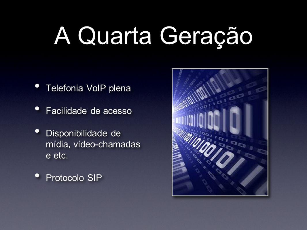 A Quarta Geração • Telefonia VoIP plena • Facilidade de acesso • Disponibilidade de mídia, vídeo-chamadas e etc. • Protocolo SIP • Telefonia VoIP plen