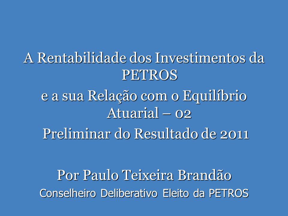 A Rentabilidade dos Investimentos da PETROS e a sua Relação com o Equilíbrio Atuarial – 02 Preliminar do Resultado de 2011 Preliminar do Resultado de 2011 Por Paulo Teixeira Brandão Conselheiro Deliberativo Eleito da PETROS