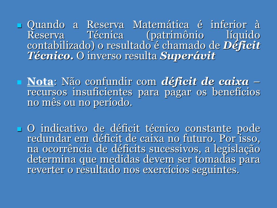  Quando a Reserva Matemática é inferior à Reserva Técnica (patrimônio líquido contabilizado) o resultado é chamado de Déficit Técnico.